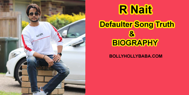 R nait Biography,family,defaulter song,defaultersong truth,why r nait sold his property,r nait defaulter,r nait father,rnait live,r nait dabbda kithe aa,r nait defaulter 2,r nait education,r nait 2800,r nait lifestyle,r nait property,r nait bond with company,