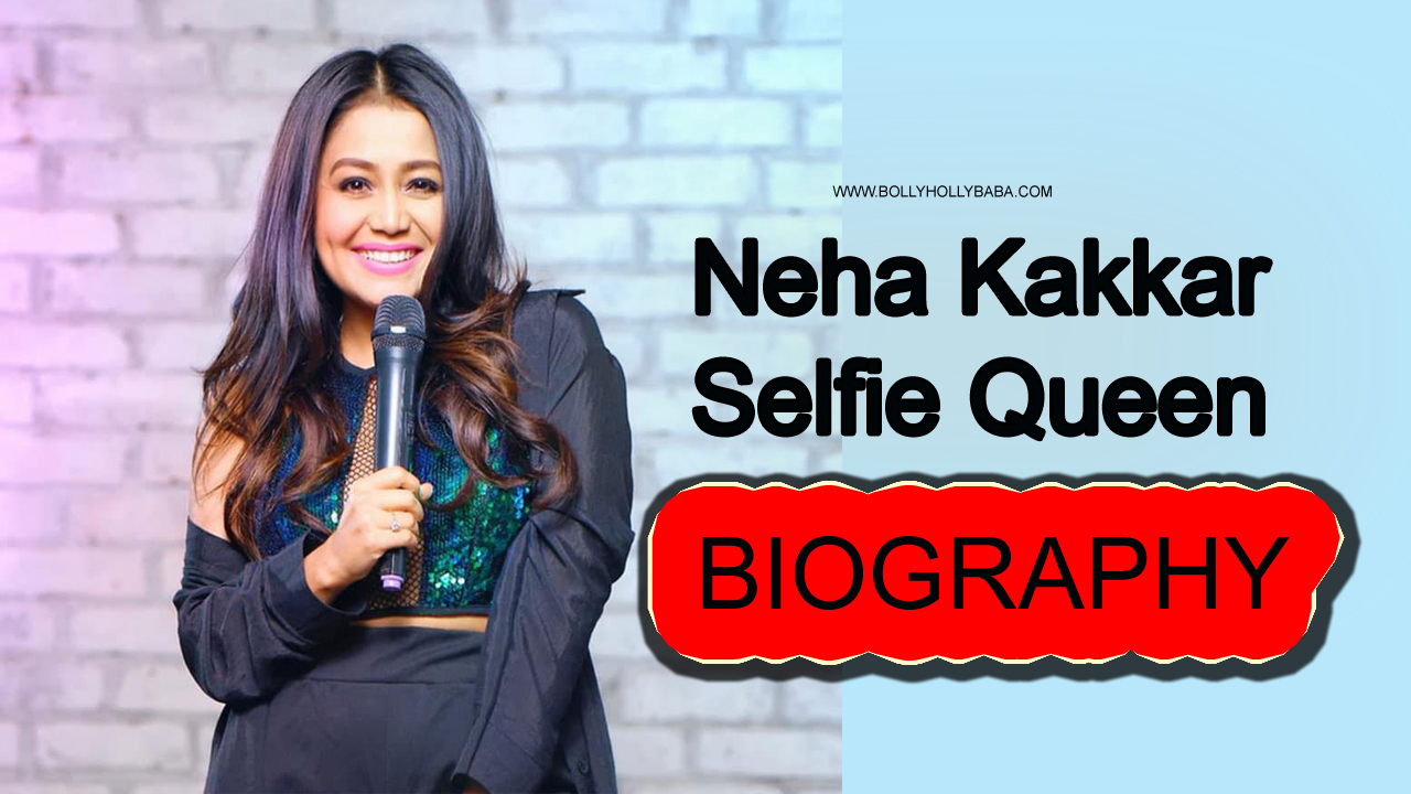 Neha Kakkar,biography,family,career,singer,songs,all songs,youtube channel,selfie queen,tony kakkar,best songs,sad songs,romantic songs